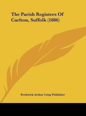 The Parish Registers of Carlton, Suffolk (1886) by Arthur Crisp Publisher Frederick Arthur Crisp Publisher