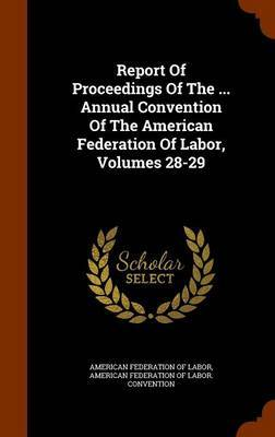 Report of Proceedings of the ... Annual Convention of the American Federation of Labor, Volumes 28-29