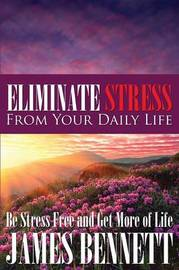 Eliminate Stress from Your Daily Life by James Bennett