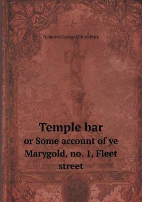 Temple Bar or Some Account of Ye Marygold, No. 1, Fleet Street by Frederick George Hilton Price image