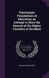 Psychologic Foundations of Education; An Attempt to Show the Genesis of the Higher Faculties of the Mind by William Torrey Harris