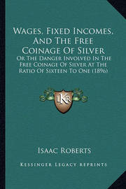 Wages, Fixed Incomes, and the Free Coinage of Silver: Or the Danger Involved in the Free Coinage of Silver at the Ratio of Sixteen to One (1896) by Isaac Roberts