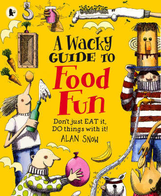 A Wacky Guide To Food Fun by Alan Snow