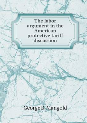 The Labor Argument in the American Protective Tariff Discussion by George B. Mangold