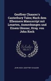 Geoffrey Chaucer's Canterbury Tales; Nach Dem Ellesmere Manuscript Mit Lesarten, Anmerkungen Und Einem Glossar, Hrsg. Von John Koch by John Koch