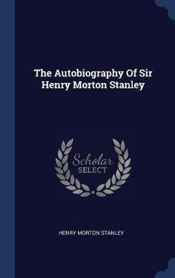 The Autobiography of Sir Henry Morton Stanley by Henry Morton Stanley