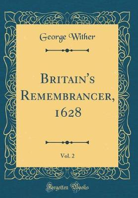 Britain's Remembrancer, 1628, Vol. 2 (Classic Reprint) by George Wither