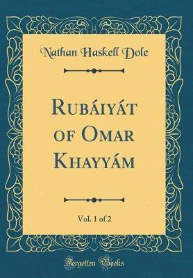 Rubaiyat of Omar Khayyam, Vol. 1 of 2 (Classic Reprint) by Nathan Haskell Dole