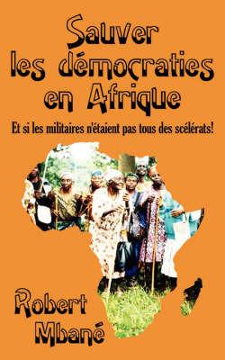 Sauver Les Democraties En Afrique: Les Militaires Sont Ils Tous Des Sclrats! by Robert Mbane