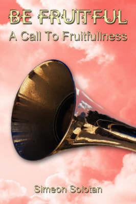 Be Fruitful - A Call To Fruitfullness by Simeon Solotan