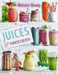 Juices and Smoothies by The Australian Women's Weekly