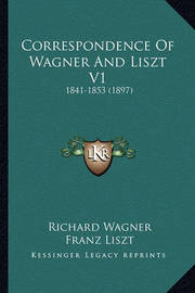 Correspondence of Wagner and Liszt V1: 1841-1853 (1897) by Franz Liszt