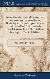 Private Thoughts Upon a Christian Life; Or, Necessary Directions for Its Beginning and Progress Upon Earth, in Order to Its Final Perfection in the Beatifick Vision. Part II. by ... William Beveridge, ... the Sixth Edition by William Beveridge image