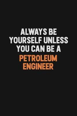 Always Be Yourself Unless You Can Be A Petroleum Engineer by Camila Cooper