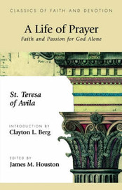 A Life of Prayer: Faith and Passion for God Alone by St. Theresa of Avila