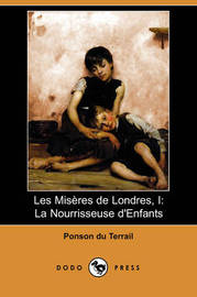 Les Miseres De Londres, I: La Nourrisseuse D'Enfants (Dodo Press) by Ponson du Terrail image