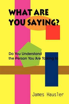What are You Saying?: Do You Understand the Person You are Talking to by James Hausler
