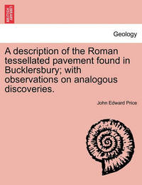 A Description of the Roman Tessellated Pavement Found in Bucklersbury; With Observations on Analogous Discoveries. by John Edward Price