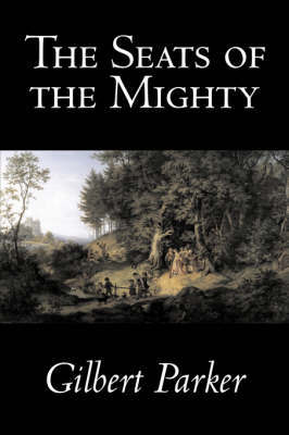 The Seats of the Mighty by Gilbert Parker, Fiction, Literary by Gilbert Parker
