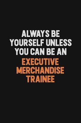 Always Be Yourself Unless You Can Be An Executive Merchandise Trainee by Camila Cooper