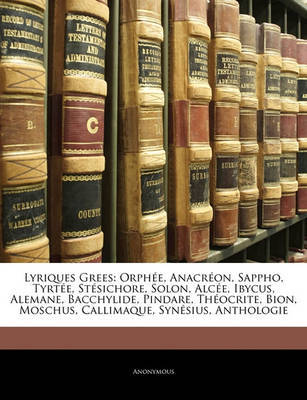 Lyriques Grees: Orphe, Anacron, Sappho, Tyrte, Stsichore, Solon, Alce, Ibycus, Alemane, Bacchylide, Pindare, Thocrite, Bion, Moschus, Callimaque, Synsius, Anthologie by * Anonymous image