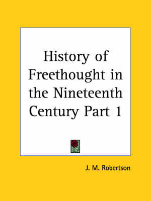 History of Freethought in the Nineteenth Century Vol. 1 (1929): v. 1 by J.M. Robertson