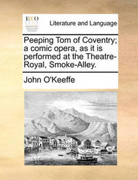 Peeping Tom of Coventry; A Comic Opera, as It Is Performed at the Theatre-Royal, Smoke-Alley by John O'Keeffe