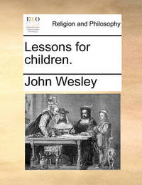 Lessons for Children. by John Wesley