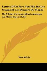Lettres D'Un Pere Son Fils Sur Les Usages Et Les Dangers Du Monde: On Y Joint Un Conte Moral, Analogue Au Meme Suject (1787) by Yves Valois image