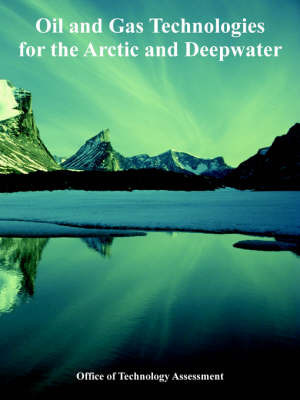 Oil and Gas Technologies for the Arctic and Deepwater by Office of Technology Assessment