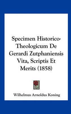 Specimen Historico-Theologicum de Gerardi Zutphaniensis Vita, Scriptis Et Merits (1858) by Wilhelmus Arnoldus Koning
