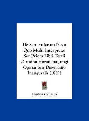 de Sententiarum Nexu Quo Multi Interpretes Sex Priora Libri Tertii Carmina Horatiana Jungi Opinantur: Dissertatio Inauguralis (1852) by Gustavus Schaefer