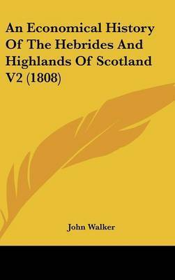 An Economical History of the Hebrides and Highlands of Scotland V2 (1808) by John Walker
