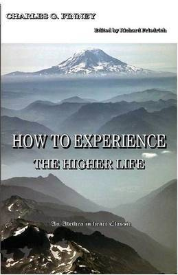 How to Experience the Higher Life. by Charles G Finney
