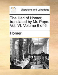 The Iliad of Homer, Translated by Mr. Pope. Vol. VI. Volume 6 of 6 by Homer