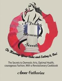 A French Woman's Secrets to Having Your Cake and Eating It, Too! by Anne Catherine Ollivier
