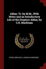 Akbar, Tr. by M.M., with Notes and an Introductory Life of the Emperor Akbar, by C.R. Markham by Petrus Abraham S Limburg Van Brouwer