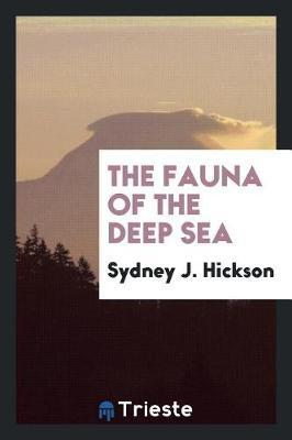 The Fauna of the Deep Sea by Sydney J. Hickson