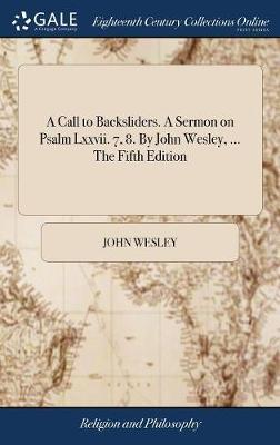 A Call to Backsliders. a Sermon on Psalm LXXVII. 7, 8. by John Wesley, ... the Fifth Edition by John Wesley