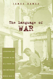 The Language of War: Literature and Culture in the U.S. from the Civil War Through World War II by James Dawes image