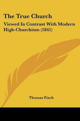 The True Church: Viewed In Contrast With Modern High-Churchism (1841) by Thomas Finch