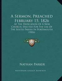 A Sermon, Preached February 15, 1826: At the Dedication of a New Church, Erected for the Use of the South Parish in Portsmouth (1826) by Nathan Parker