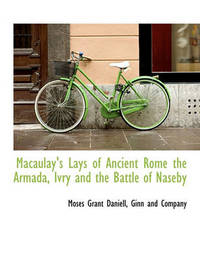 Macaulay's Lays of Ancient Rome the Armada, Ivry and the Battle of Naseby by Moses Grant Daniell