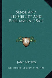 Sense and Sensibility and Persuasion (1861) Sense and Sensibility and Persuasion (1861) by Jane Austen