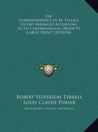 The Correspondence of M. Tullius Cicero Arranged According to Its Chronological Order V5 by Louis Claude Purser