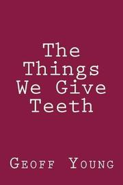 The Things We Give Teeth by Geoff Young