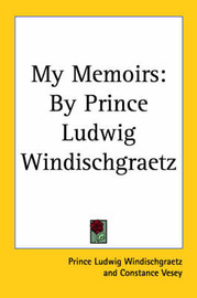 My Memoirs: By Prince Ludwig Windischgraetz by Prince Ludwig Windischgraetz image