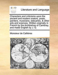 Characters and Criticisms Upon the Ancient and Modern Orators, Poets, Painters, Musicians, Statuaries, & Other Arts and Sciences. Written Originally in French by the Archbishop of Cambray, and Made English by J. G. by Monsieur De Callires