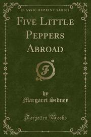 Five Little Peppers Abroad (Classic Reprint) by Margaret Sidney