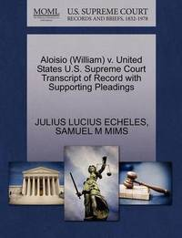 Aloisio (William) V. United States U.S. Supreme Court Transcript of Record with Supporting Pleadings by Julius Lucius Echeles